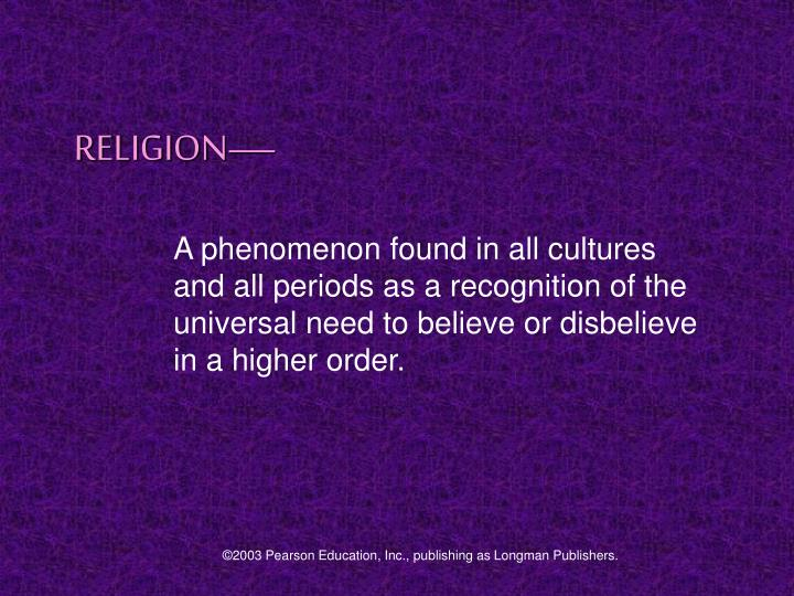 A phenomenon found in all cultures and all periods as a recognition of the universal need to believe...