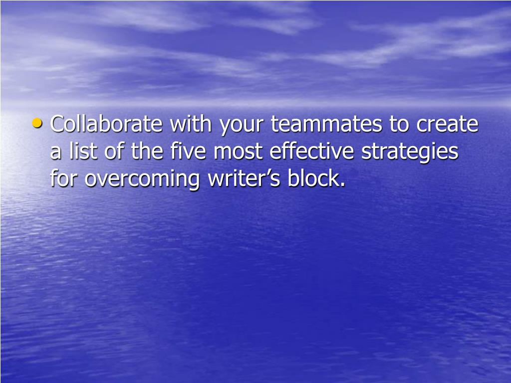 Collaborate with your teammates to create a list of the five most effective strategies for overcoming writer's block.
