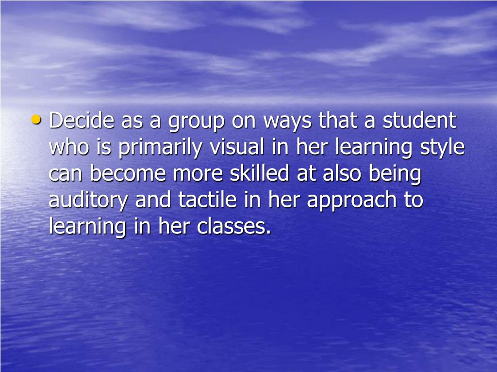 Decide as a group on ways that a student who is primarily visual in her learning style can become more skilled at also being auditory and tactile in her approach to learning in her classes.