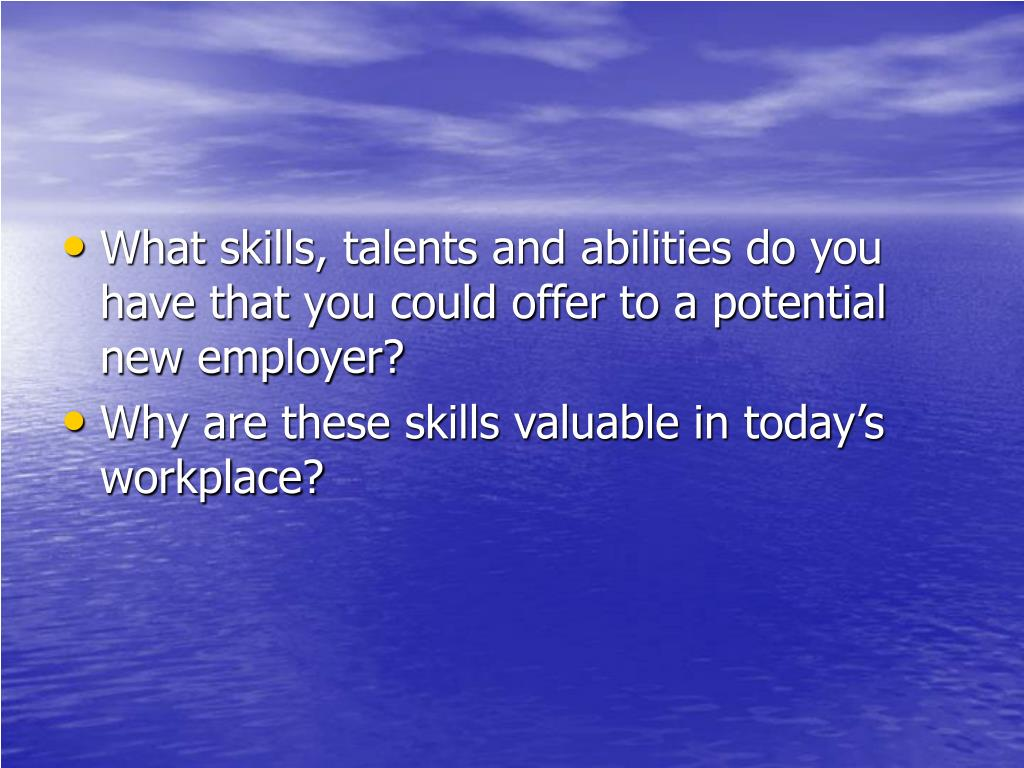What skills, talents and abilities do you have that you could offer to a potential new employer?
