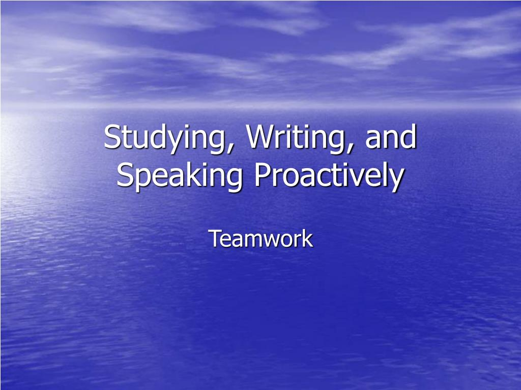 Studying, Writing, and Speaking Proactively