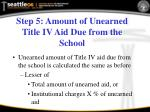 step 5 amount of unearned title iv aid due from the school