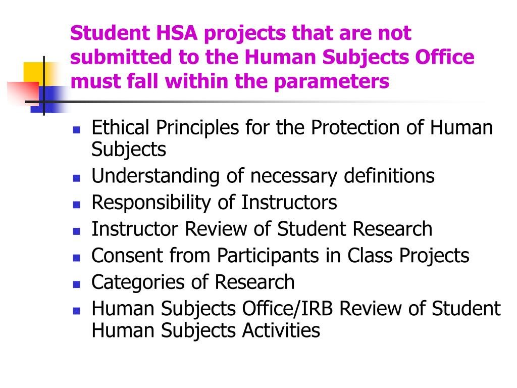Student HSA projects that are not submitted to the Human Subjects Office must fall within the parameters