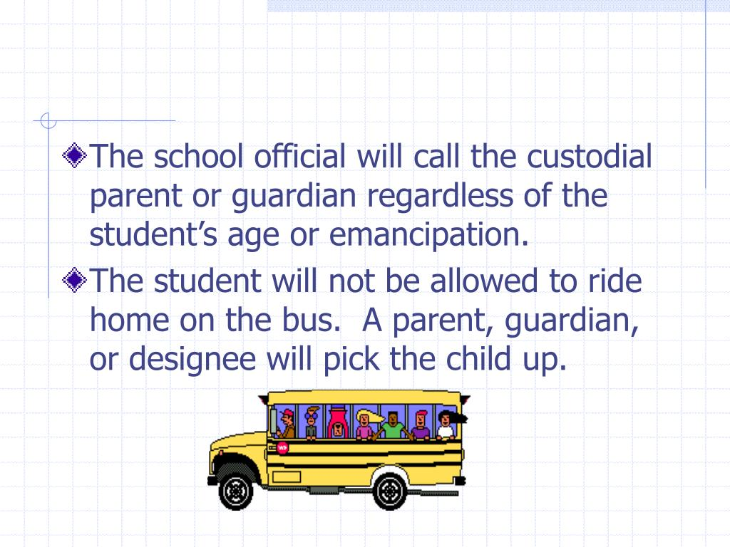 The school official will call the custodial parent or guardian regardless of the student's age or emancipation.