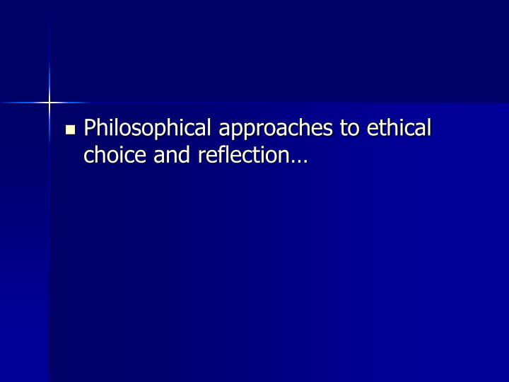 Philosophical approaches to ethical choice and reflection…