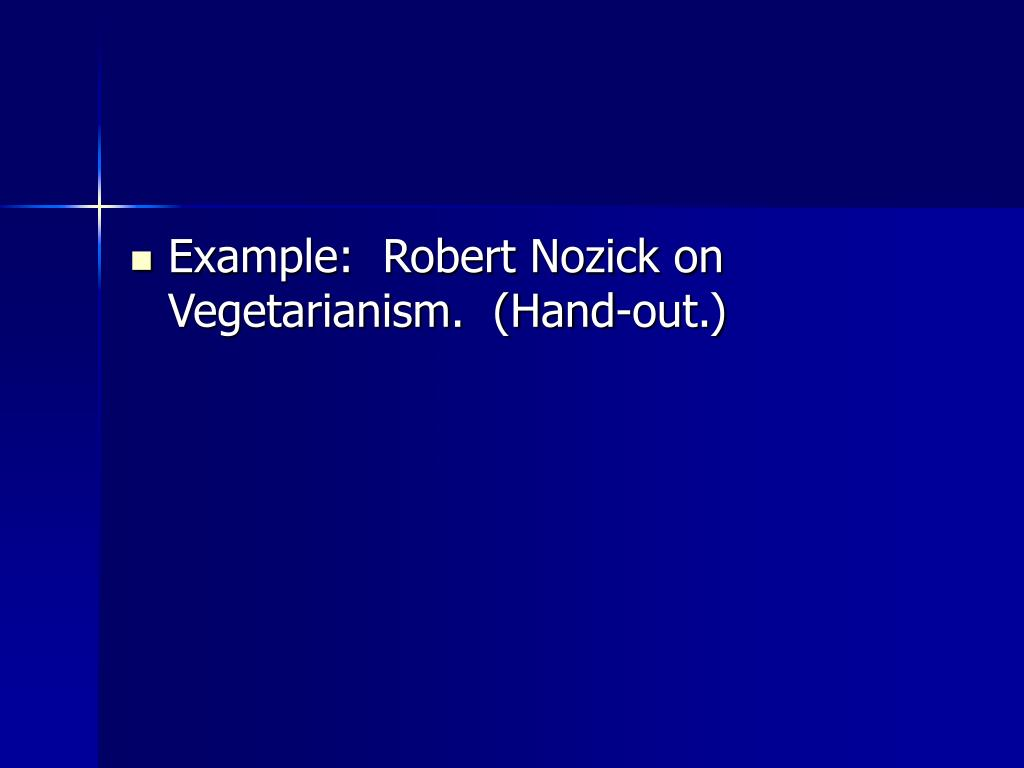 Example:  Robert Nozick on Vegetarianism.  (Hand-out.)