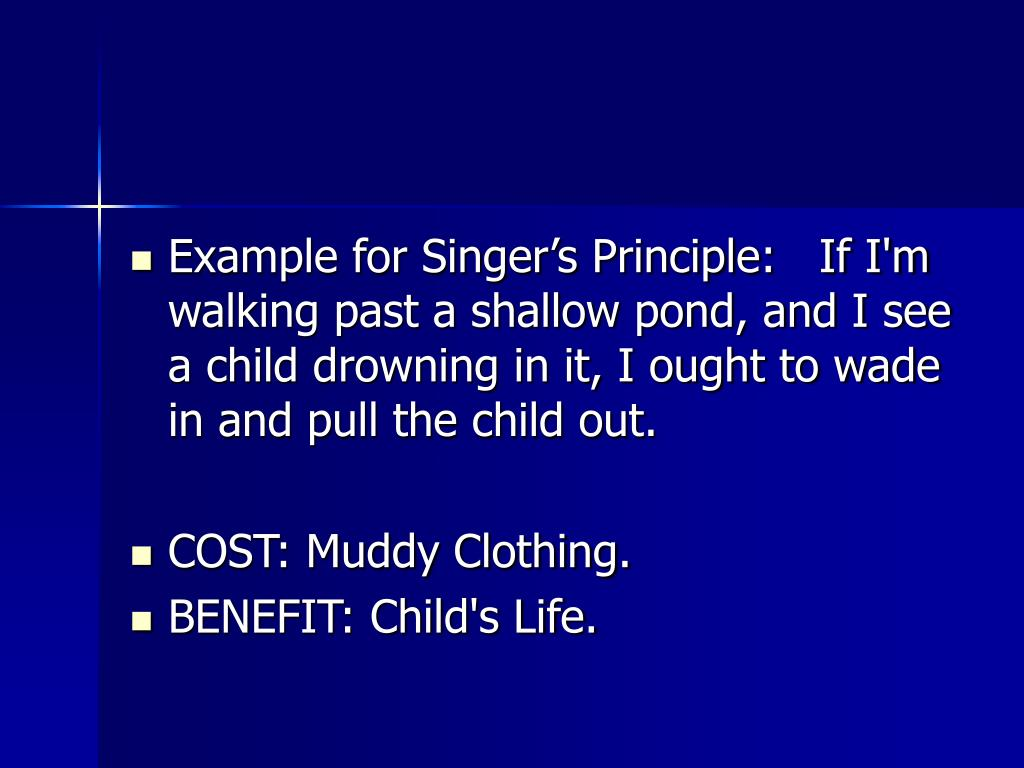 Example for Singer's Principle:   If I'm walking past a shallow pond, and I see a child drowning in it, I ought to wade in and pull the child out.