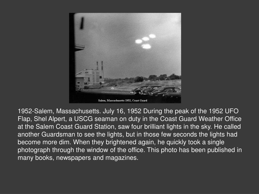 1952-Salem, Massachusetts. July 16, 1952 During the peak of the 1952 UFO Flap, Shel Alpert, a USCG seaman on duty in the Coast Guard Weather Office at the Salem Coast Guard Station, saw four brilliant lights in the sky. He called another Guardsman to see the lights, but in those few seconds the lights had become more dim. When they brightened again, he quickly took a single photograph through the window of the office. This photo has been published in many books, newspapers and magazines.