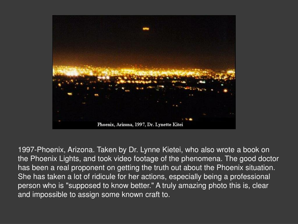 "1997-Phoenix, Arizona. Taken by Dr. Lynne Kietei, who also wrote a book on the Phoenix Lights, and took video footage of the phenomena. The good doctor has been a real proponent on getting the truth out about the Phoenix situation. She has taken a lot of ridicule for her actions, especially being a professional person who is ""supposed to know better."" A truly amazing photo this is, clear and impossible to assign some known craft to."
