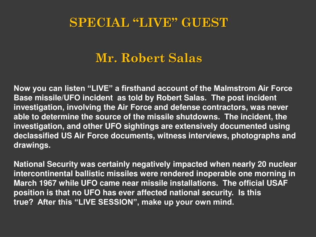 "Now you can listen ""LIVE"" a firsthand account of the Malmstrom Air Force Base missile/UFO incident  as told by Robert Salas.  The post incident investigation, involving the Air Force and defense contractors, was never able to determine the source of the missile shutdowns.  The incident, the investigation, and other UFO sightings are extensively documented using declassified US Air Force documents, witness interviews, photographs and drawings."