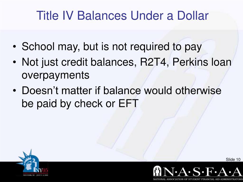 Title IV Balances Under a Dollar