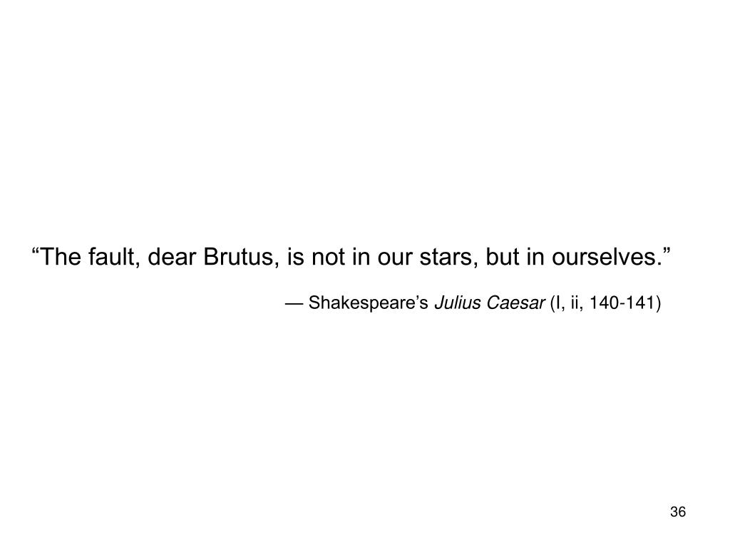 """The fault, dear Brutus, is not in our stars, but in ourselves."""