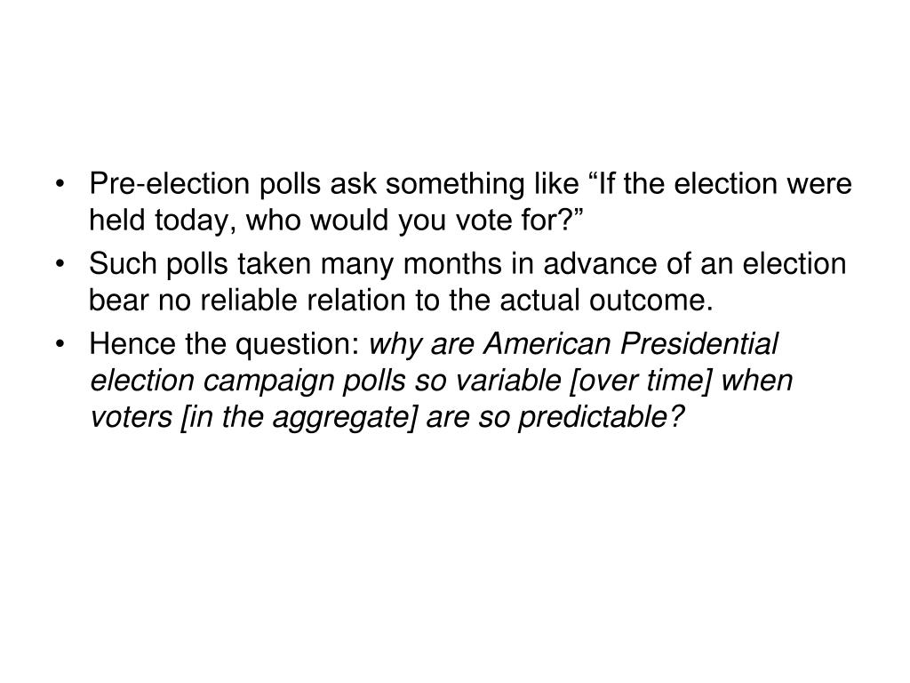 "Pre-election polls ask something like ""If the election were held today, who would you vote for?"""