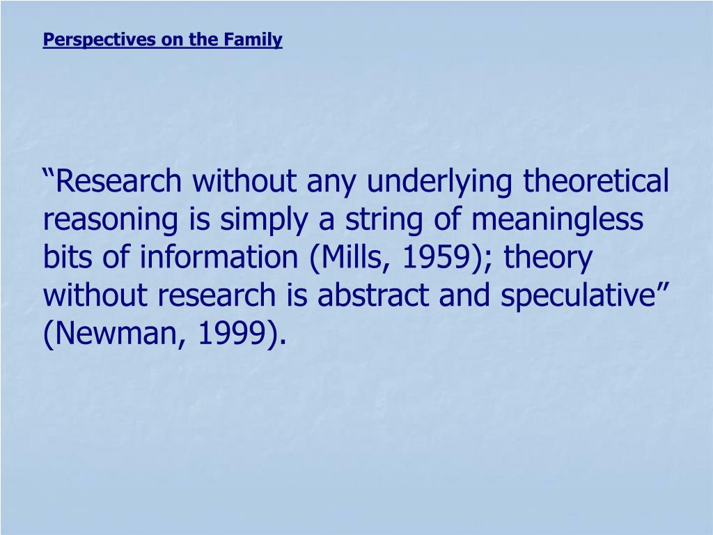 """""""Research without any underlying theoretical reasoning is simply a string of meaningless bits of information (Mills, 1959); theory without research is abstract and speculative"""" (Newman, 1999)."""
