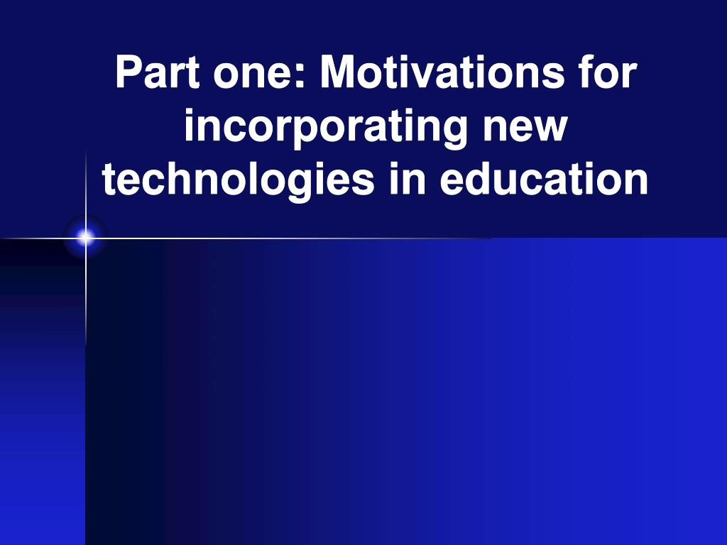Part one: Motivations for incorporating new technologies in education