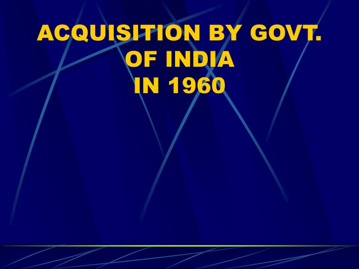 Acquisition by govt of india in 1960
