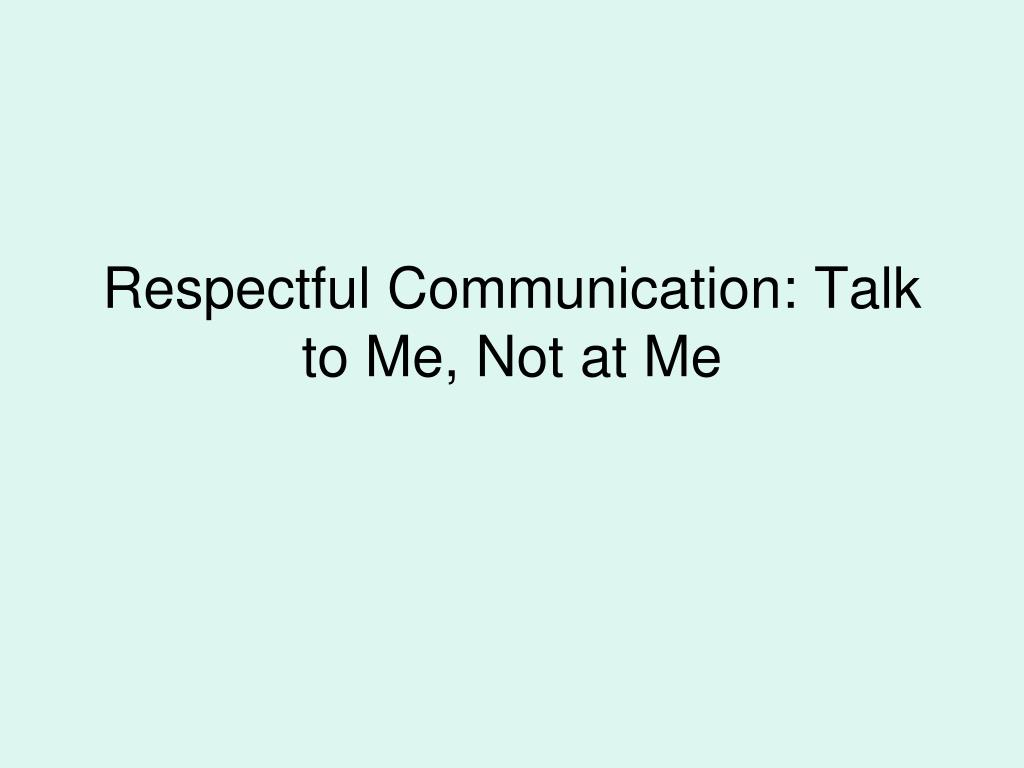 Respectful Communication: Talk to Me, Not at Me