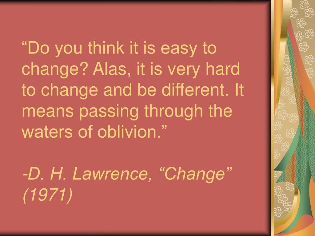 """""""Do you think it is easy to change? Alas, it is very hard to change and be different. It means passing through the waters of oblivion."""""""
