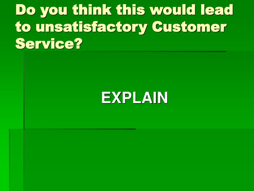 Do you think this would lead to unsatisfactory Customer Service?