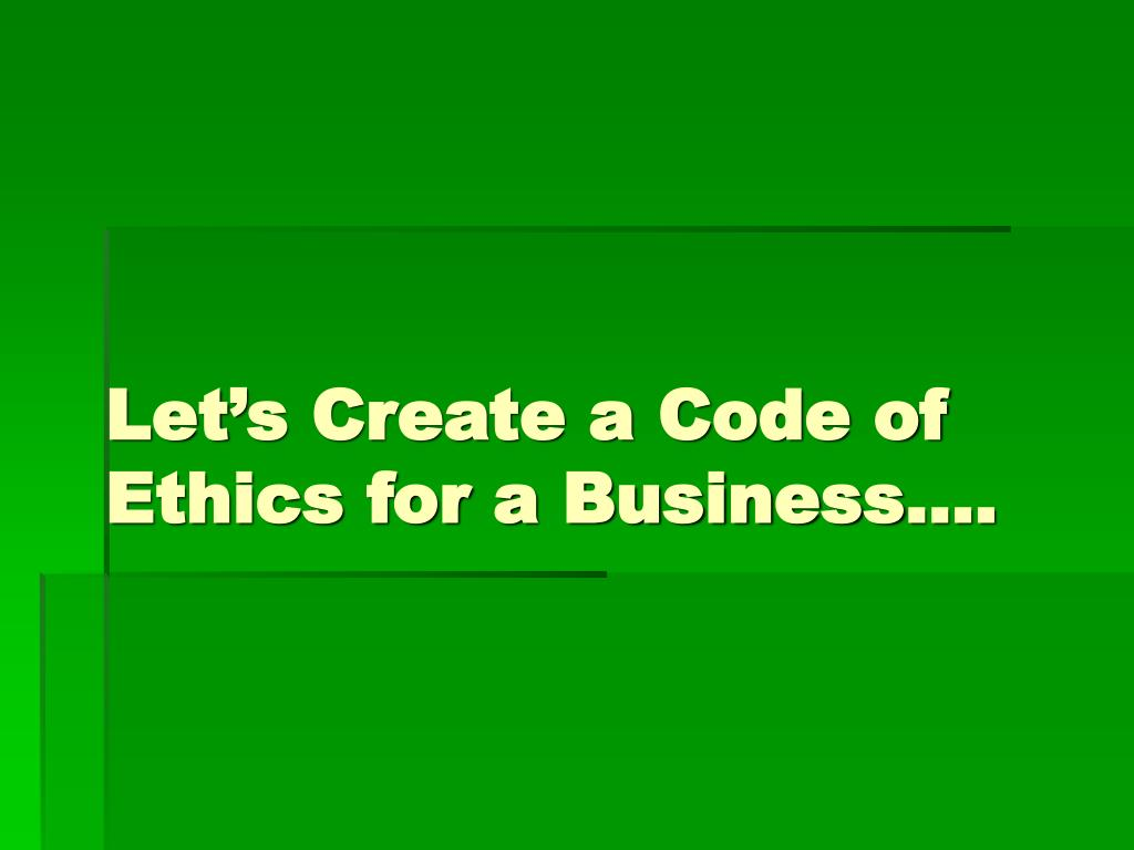 Let's Create a Code of Ethics for a Business….