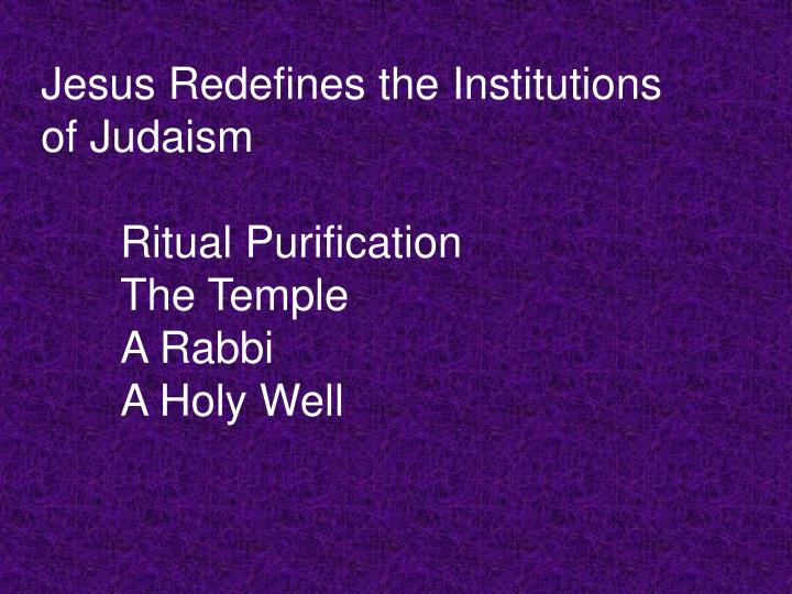 Jesus redefines the institutions of judaism ritual purification the temple a rabbi a holy well