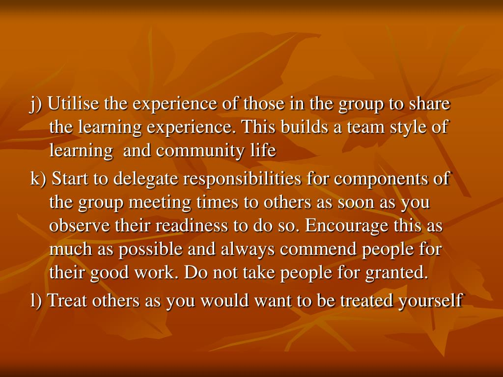 j) Utilise the experience of those in the group to share the learning experience. This builds a team style of learning  and community life