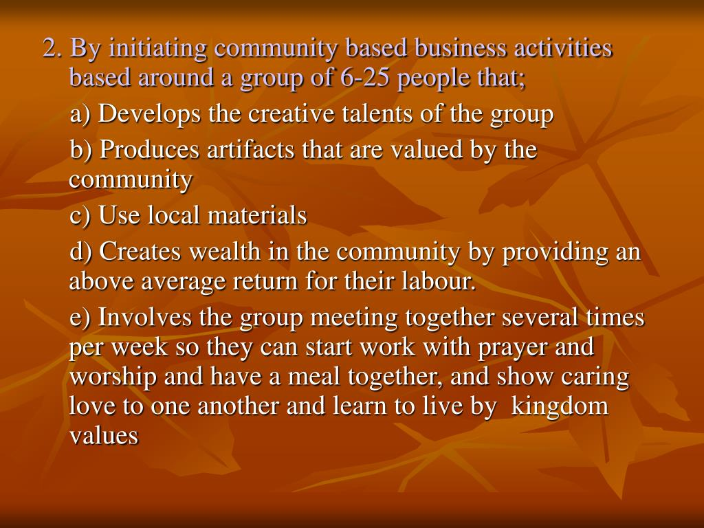 2. By initiating community based business activities based around a group of 6-25 people that;