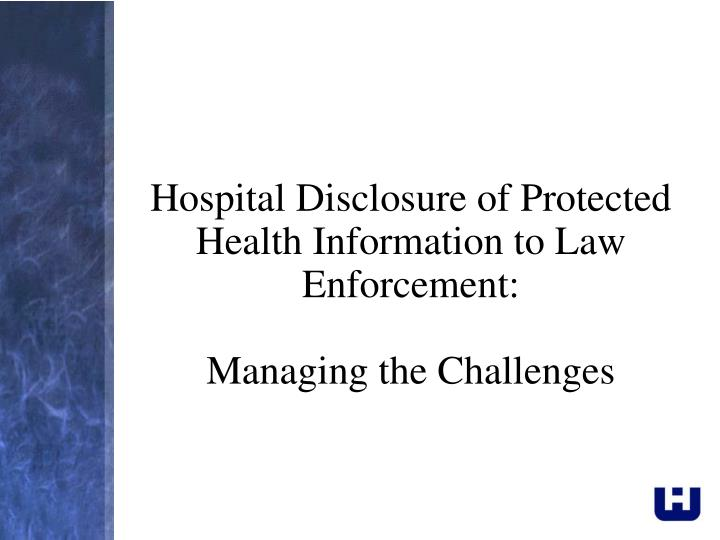 Hospital disclosure of protected health information to law enforcement managing the challenges
