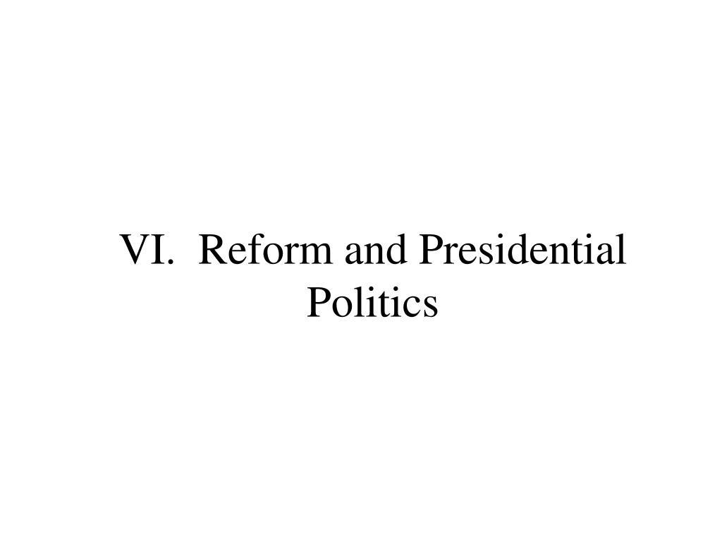 VI.  Reform and Presidential Politics