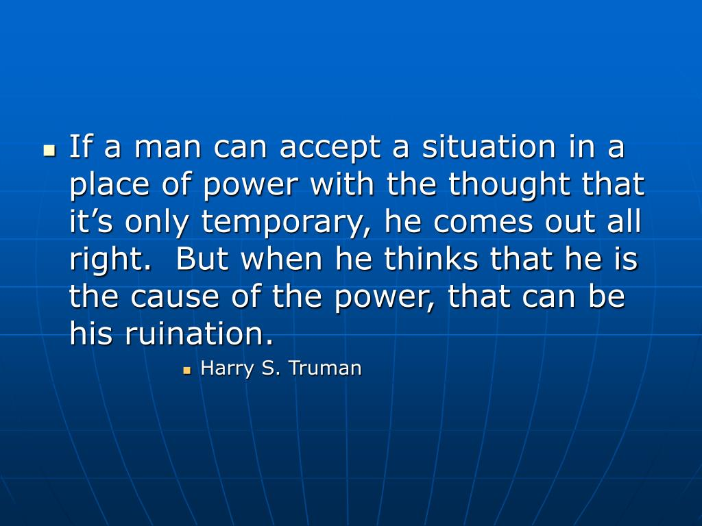 If a man can accept a situation in a place of power with the thought that it's only temporary, he comes out all right.  But when he thinks that he is the cause of the power, that can be his ruination.