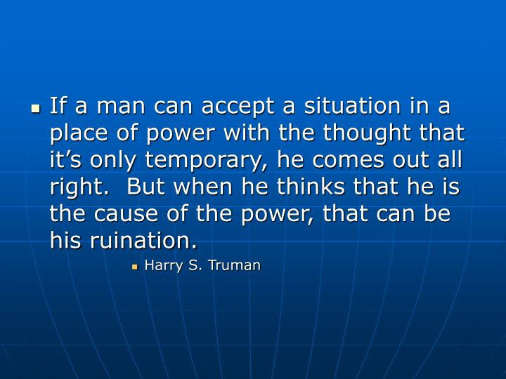 If a man can accept a situation in a place of power with the thought that it's only temporary, he ...