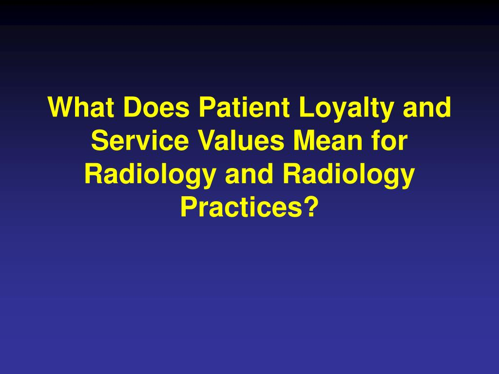 What Does Patient Loyalty and Service Values Mean for Radiology and Radiology Practices?