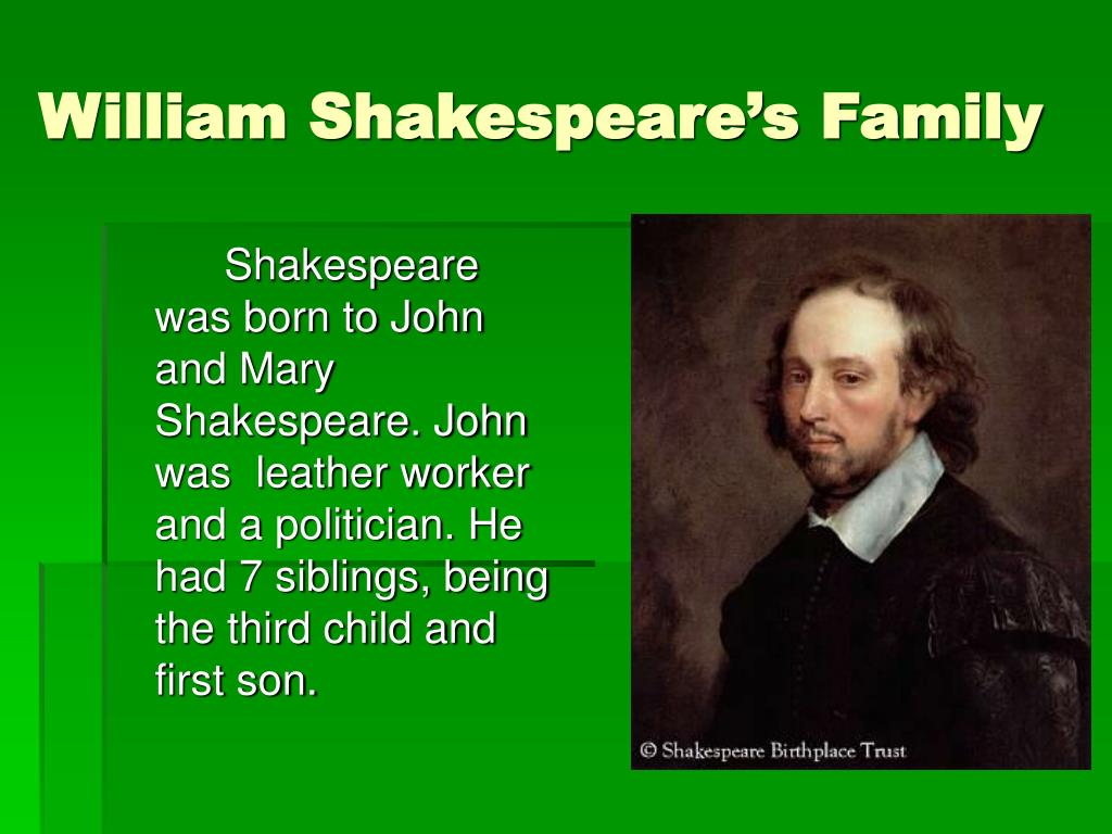 Shakespeare was born to John and Mary Shakespeare. John was  leather worker and a politician. He had 7 siblings, being the third child and first son.