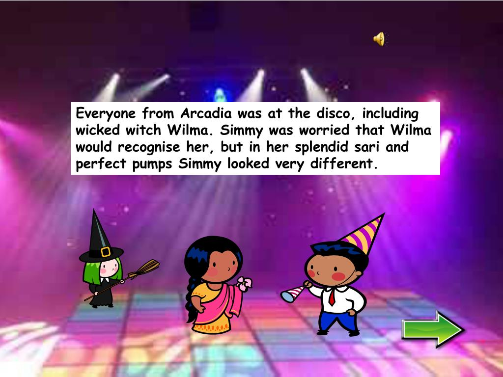 Everyone from Arcadia was at the disco, including wicked witch Wilma. Simmy was worried that Wilma would recognise her, but in her splendid sari and perfect pumps Simmy looked very different.
