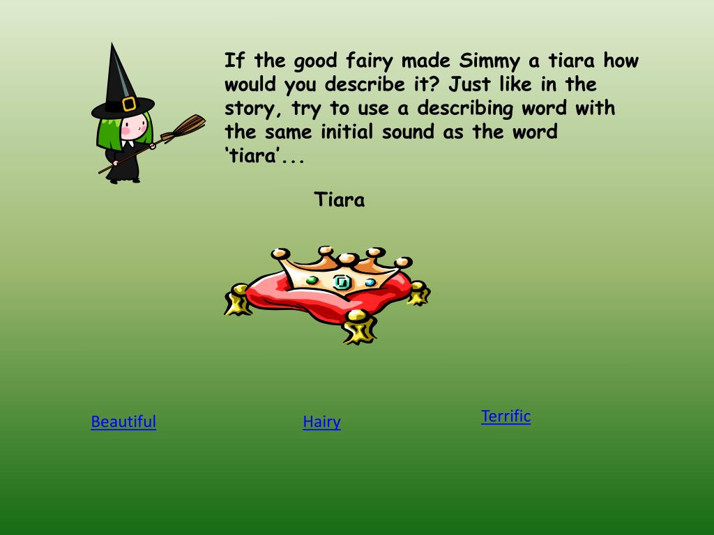 If the good fairy made Simmy a tiara how would you describe it? Just like in the story, try to use a describing word with the same initial sound as the word 'tiara'...