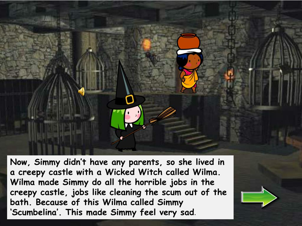 Now, Simmy didn't have any parents, so she lived in a creepy castle with a Wicked Witch called Wilma. Wilma made Simmy do all the horrible jobs in the creepy castle, jobs like cleaning the scum out of the bath. Because of this Wilma called Simmy '