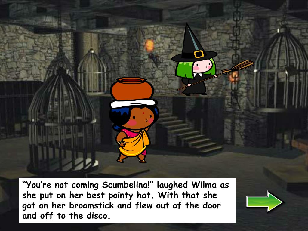 """""""You're not coming Scumbelina!"""" laughed Wilma as she put on her best pointy hat. With that she  got on her broomstick and flew out of the door and off to the disco."""