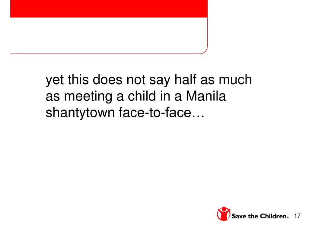 yet this does not say half as much as meeting a child in a Manila shantytown face-to-face…