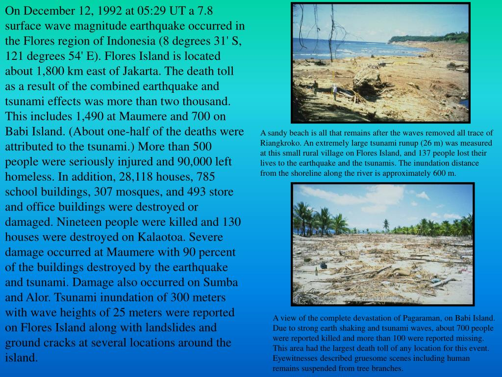 On December 12, 1992 at 05:29 UT a 7.8 surface wave magnitude earthquake occurred in the Flores region of Indonesia (8 degrees 31' S, 121 degrees 54' E). Flores Island is located about 1,800 km east of Jakarta. The death toll as a result of the combined earthquake and tsunami effects was more than two thousand. This includes 1,490 at Maumere and 700 on Babi Island. (About one-half of the deaths were attributed to the tsunami.) More than 500 people were seriously injured and 90,000 left homeless. In addition, 28,118 houses, 785 school buildings, 307 mosques, and 493 store and office buildings were destroyed or damaged. Nineteen people were killed and 130 houses were destroyed on Kalaotoa. Severe damage occurred at Maumere with 90 percent of the buildings destroyed by the earthquake and tsunami. Damage also occurred on Sumba and Alor. Tsunami inundation of 300 meters with wave heights of 25 meters were reported on Flores Island along with landslides and ground cracks at several locations around the island.