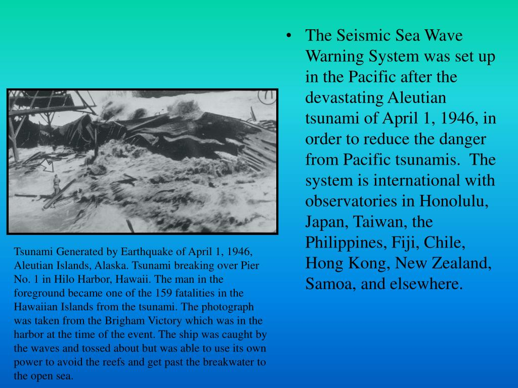 The Seismic Sea Wave Warning System was set up in the Pacific after the devastating Aleutian tsunami of April 1, 1946, in order to reduce the danger from Pacific tsunamis.  The system is international with observatories in Honolulu, Japan, Taiwan, the Philippines, Fiji, Chile, Hong Kong, New Zealand, Samoa, and elsewhere.