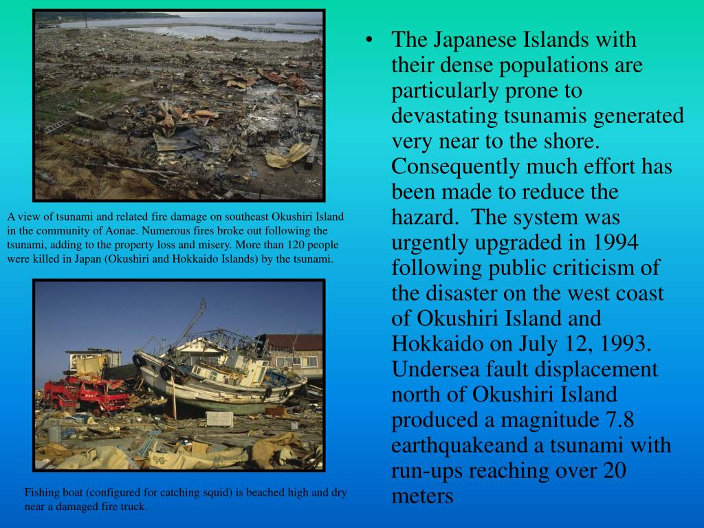 The Japanese Islands with their dense populations are particularly prone to devastating tsunamis generated very near to the shore.  Consequently much effort has been made to reduce the hazard.  The system was urgently upgraded in 1994 following public criticism of the disaster on the west coast of Okushiri Island and Hokkaido on July 12, 1993.  Undersea fault displacement north of Okushiri Island produced a magnitude 7.8 earthquakeand a tsunami with run-ups reaching over 20 meters