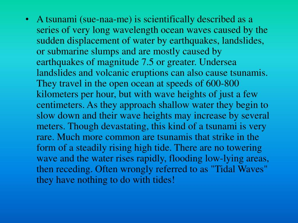 "A tsunami (sue-naa-me) is scientifically described as a series of very long wavelength ocean waves caused by the sudden displacement of water by earthquakes, landslides, or submarine slumps and are mostly caused by earthquakes of magnitude 7.5 or greater. Undersea landslides and volcanic eruptions can also cause tsunamis. They travel in the open ocean at speeds of 600-800 kilometers per hour, but with wave heights of just a few centimeters. As they approach shallow water they begin to slow down and their wave heights may increase by several meters. Though devastating, this kind of a tsunami is very rare. Much more common are tsunamis that strike in the form of a steadily rising high tide. There are no towering wave and the water rises rapidly, flooding low-lying areas, then receding. Often wrongly referred to as ""Tidal Waves"" they have nothing to do with tides!"