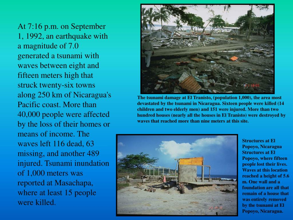 At 7:16 p.m. on September 1, 1992, an earthquake with a magnitude of 7.0 generated a tsunami with waves between eight and fifteen meters high that struck twenty-six towns along 250 km of Nicaragua's Pacific coast. More than 40,000 people were affected by the loss of their homes or means of income. The waves left 116 dead, 63 missing, and another 489 injured. Tsunami inundation of 1,000 meters was reported at Masachapa, where at least 15 people were killed.