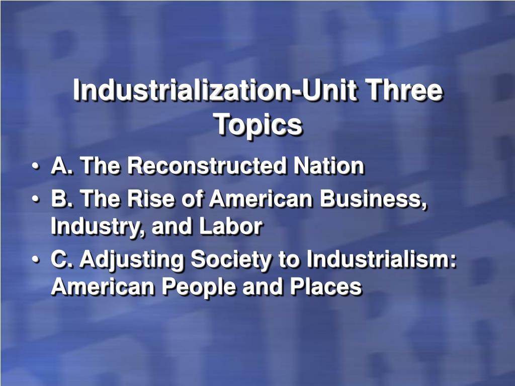 Industrialization-Unit Three Topics