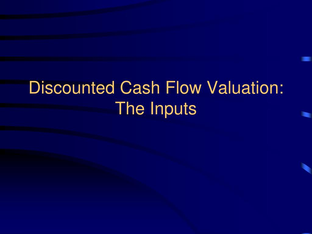 Discounted Cash Flow Valuation: The Inputs