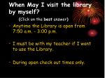 when may i visit the library by myself click on the best answer