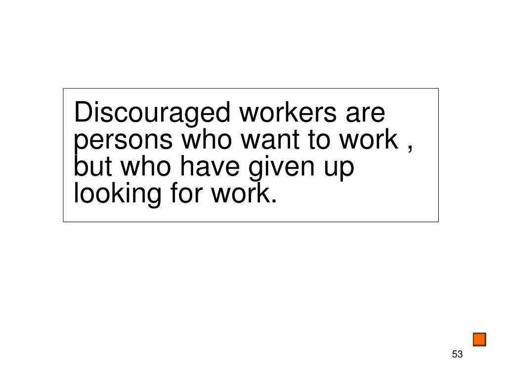 Discouraged workers are persons who want to work , but who have given up looking for work.