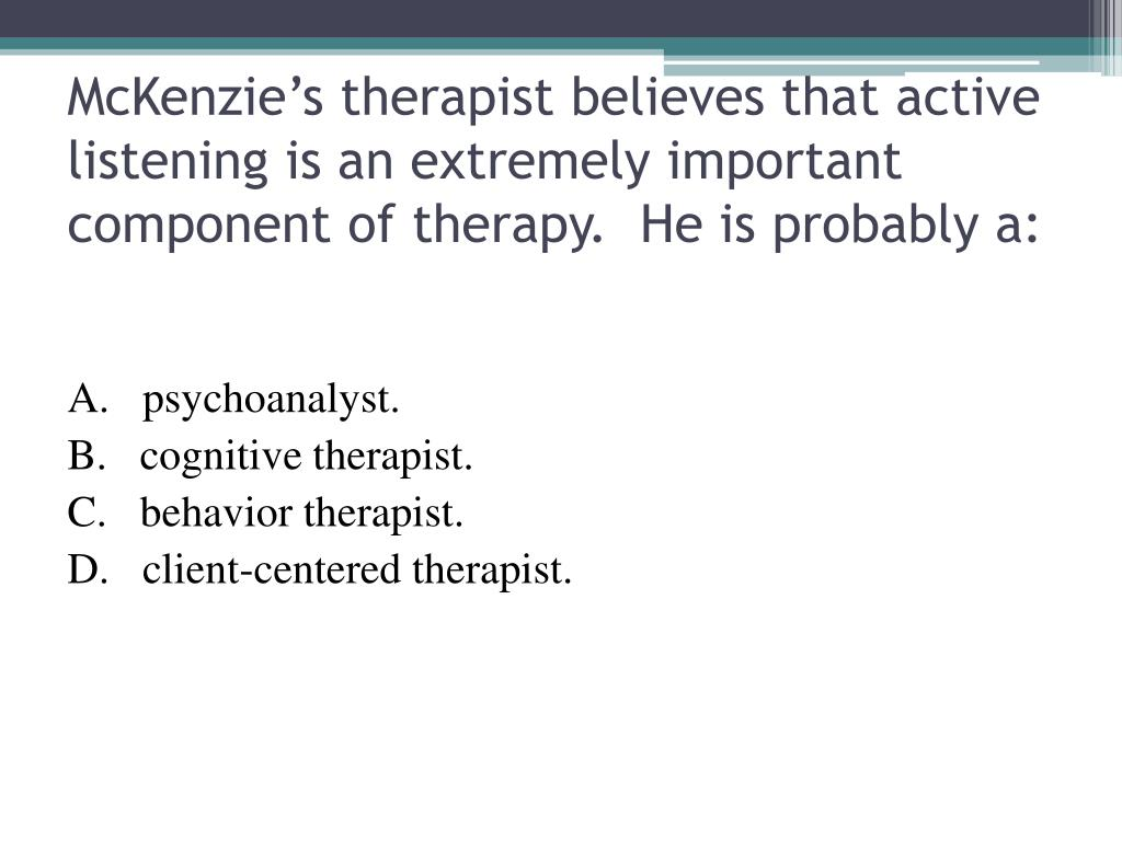 McKenzie's therapist believes that active listening is an extremely important component of therapy.  He is probably a: