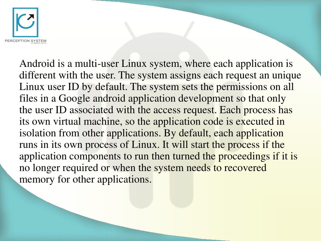 Android is a multi-user Linux system, where each application is different with the user. The system assigns each request an unique Linux user ID by default. The system sets the permissions on all files in aGoogle android application developmentso that only the user ID associated with the access request. Each process has its ownvirtual machine, so the application code is executed in isolation from other applications. By default, each application runs in its own process of Linux. It will start the process if the application components to run then turned the proceedings if it is no longer required or when the system needs to recovered memory for other applications.