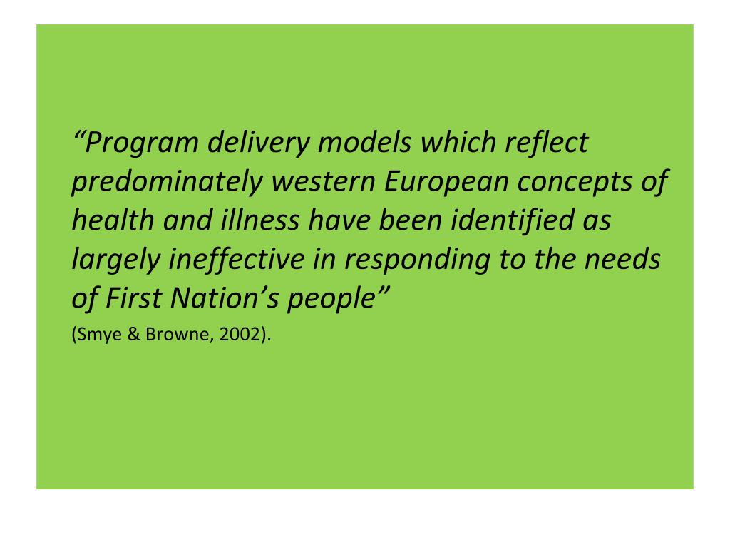 """""""Program delivery models which reflect predominately western European concepts of health and illness have been identified as largely ineffective in responding to the needs of First Nation's people"""""""